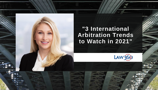 "Lisa Houssiere commented in the Law360 article ""3 International Arbitration Trends To Watch In 2021"""