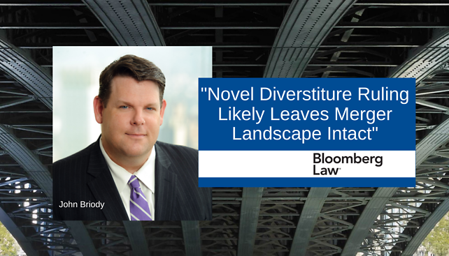 "John Briody provided commentary to Bloomberg Law's article, ""Novel Diverstiture Ruling Likely Leaves Merger Landscape Intact"""