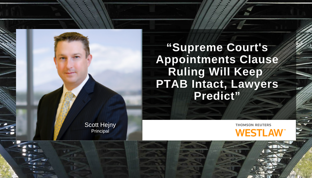 "Scott Hejny provided commentary to the Westlaw article, ""Supreme Court's Appointments Clause Ruling Will Keep PTAB Intact, Lawyers Predict"""